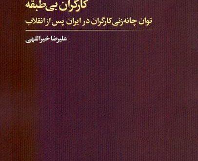 کارگران بی طبقه (توان چانهزنی کارگران در ایران پس از انقلاب)